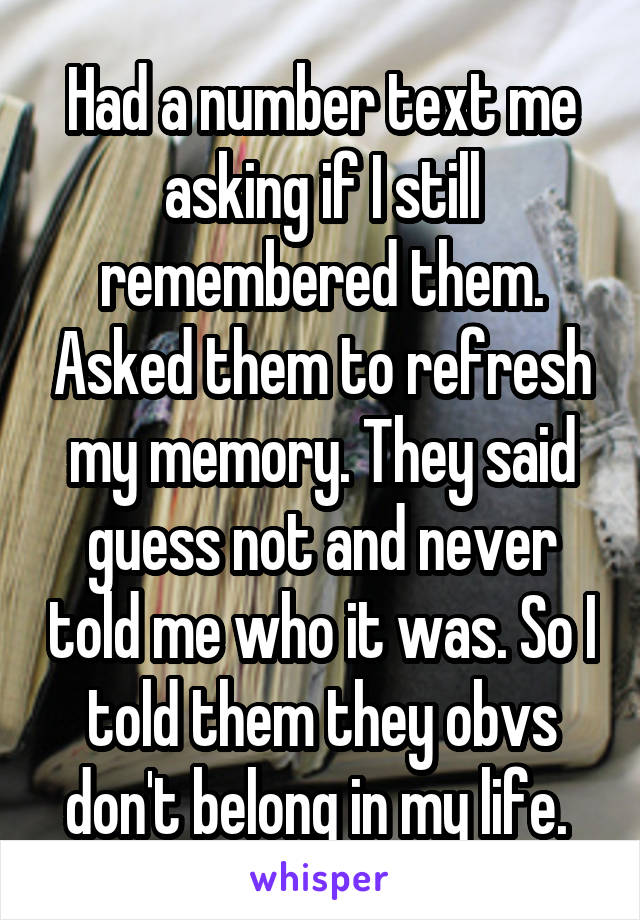 Had a number text me asking if I still remembered them. Asked them to refresh my memory. They said guess not and never told me who it was. So I told them they obvs don't belong in my life.