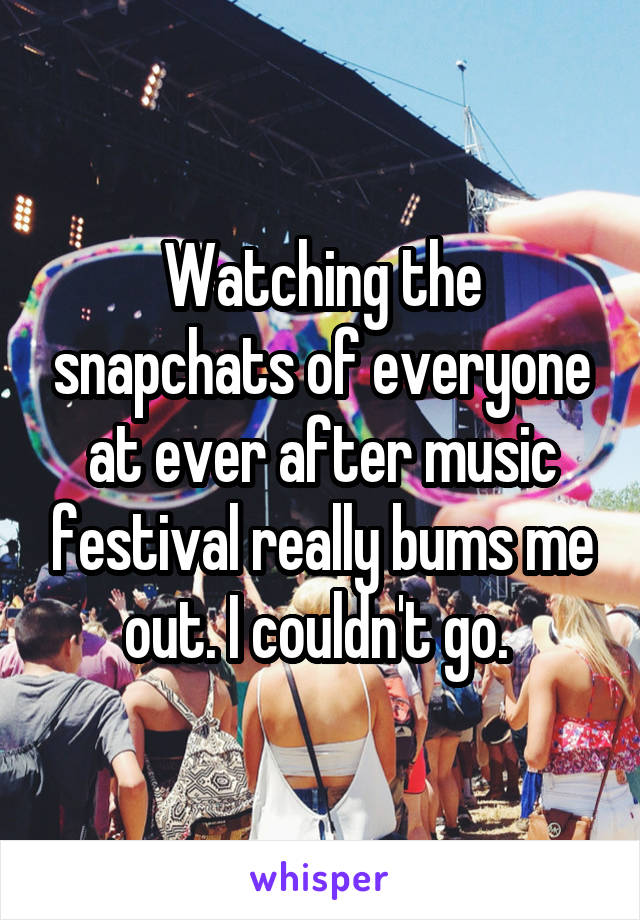 Watching the snapchats of everyone at ever after music festival really bums me out. I couldn't go.