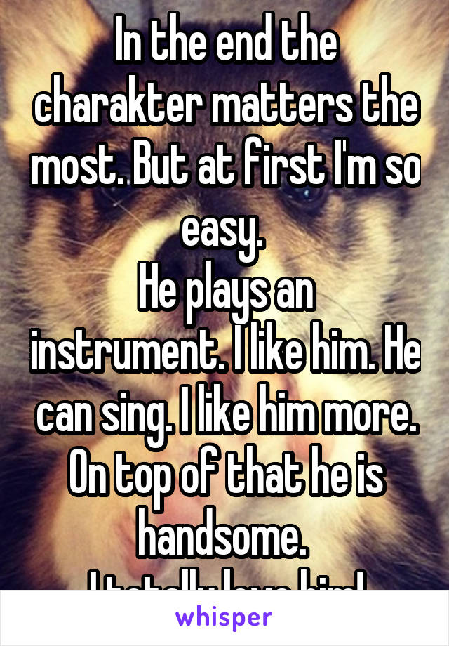 In the end the charakter matters the most. But at first I'm so easy.  He plays an instrument. I like him. He can sing. I like him more. On top of that he is handsome.  I totally love him!