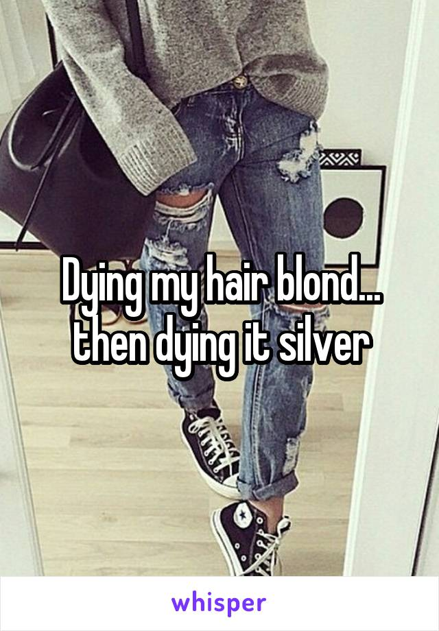 Dying my hair blond... then dying it silver