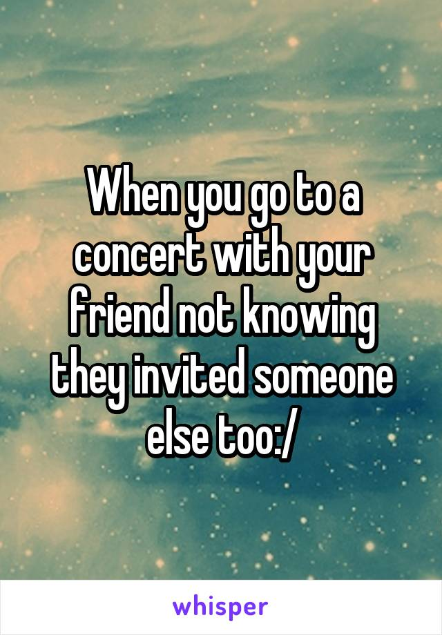 When you go to a concert with your friend not knowing they invited someone else too:/