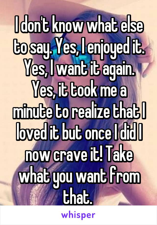 I don't know what else to say. Yes, I enjoyed it. Yes, I want it again. Yes, it took me a minute to realize that I loved it but once I did I now crave it! Take what you want from that.