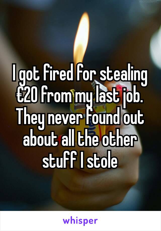 I got fired for stealing €20 from my last job. They never found out about all the other stuff I stole