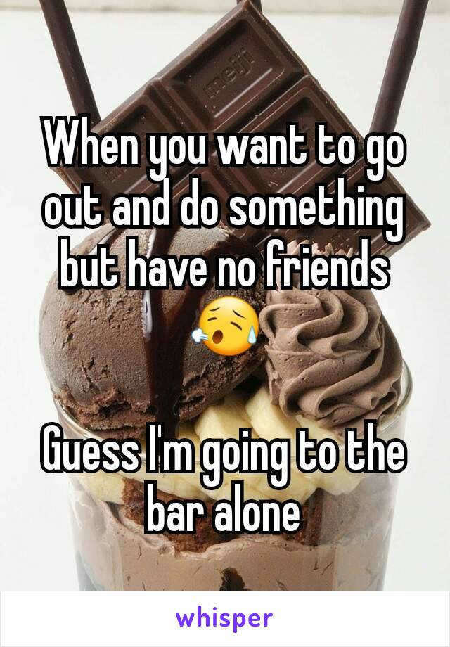 When you want to go out and do something but have no friends 😥  Guess I'm going to the bar alone