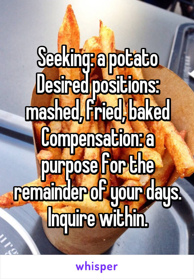 Seeking: a potato Desired positions: mashed, fried, baked Compensation: a purpose for the remainder of your days. Inquire within.