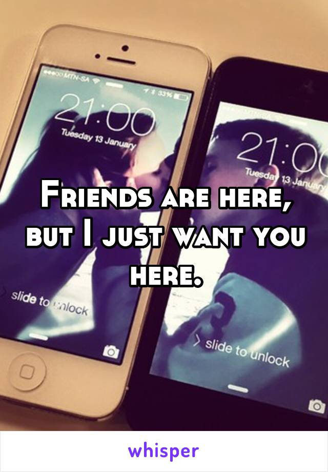 Friends are here, but I just want you here.