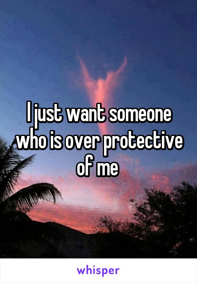 I just want someone who is over protective of me