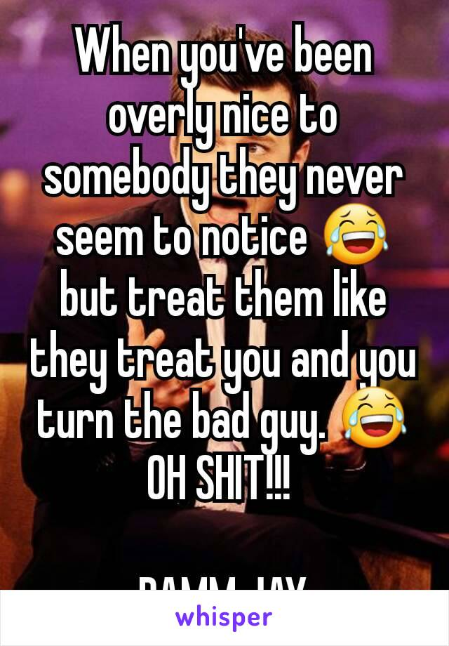 When you've been overly nice to somebody they never seem to notice 😂 but treat them like they treat you and you turn the bad guy. 😂 OH SHIT!!!   DAMM JAY