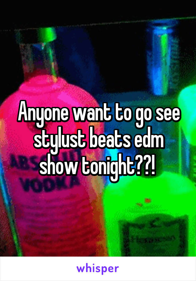 Anyone want to go see stylust beats edm show tonight??!