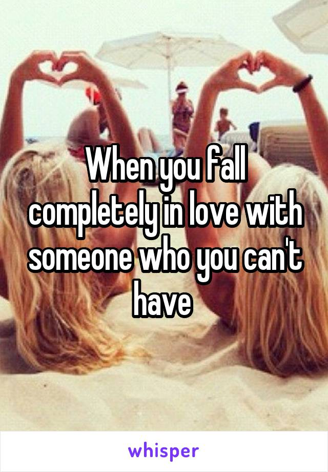 When you fall completely in love with someone who you can't have