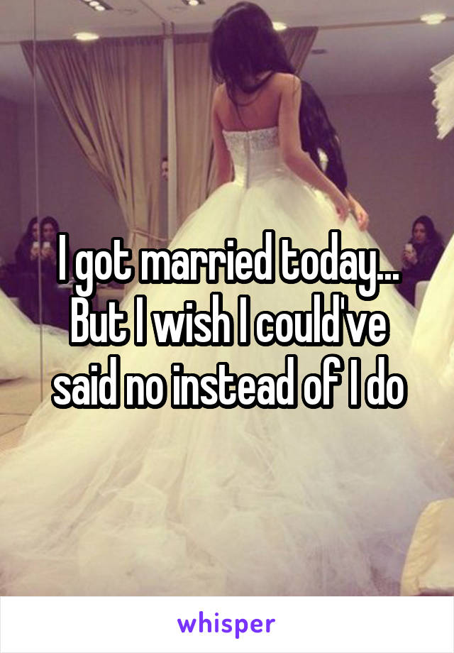 I got married today... But I wish I could've said no instead of I do
