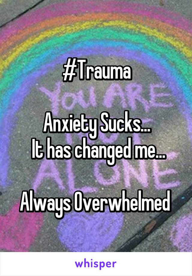 #Trauma  Anxiety Sucks...  It has changed me...  Always Overwhelmed