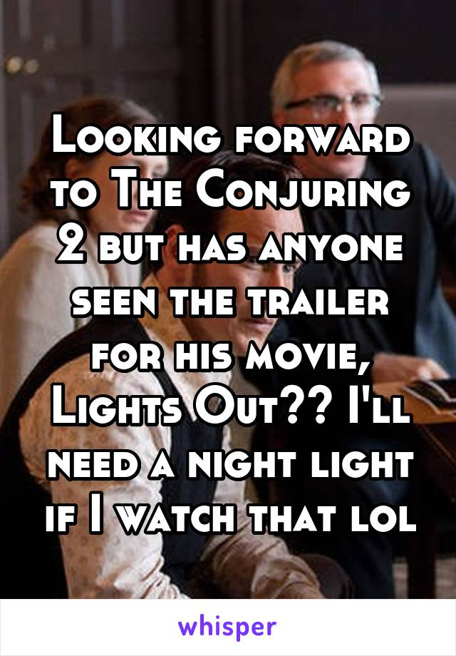 Looking forward to The Conjuring 2 but has anyone seen the trailer for his movie, Lights Out?? I'll need a night light if I watch that lol