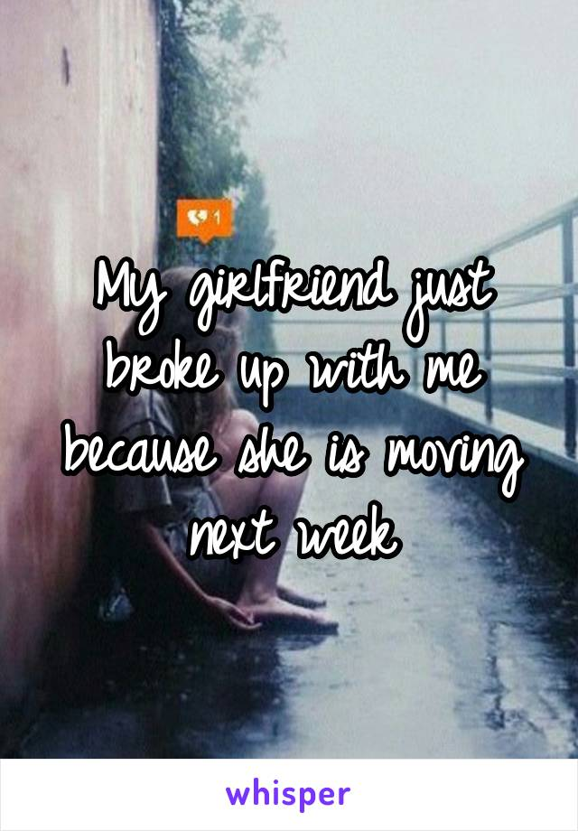 My girlfriend just broke up with me because she is moving next week
