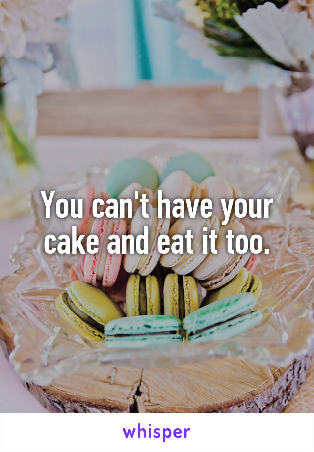 You can't have your cake and eat it too.
