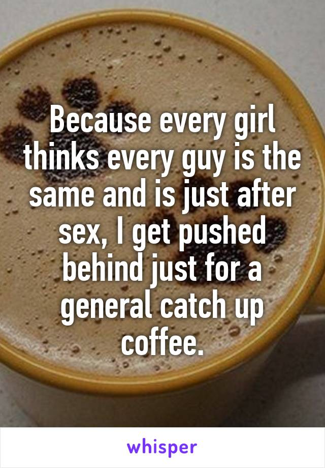 Because every girl thinks every guy is the same and is just after sex, I get pushed behind just for a general catch up coffee.