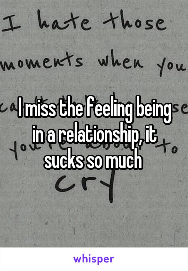 I miss the feeling being in a relationship, it sucks so much