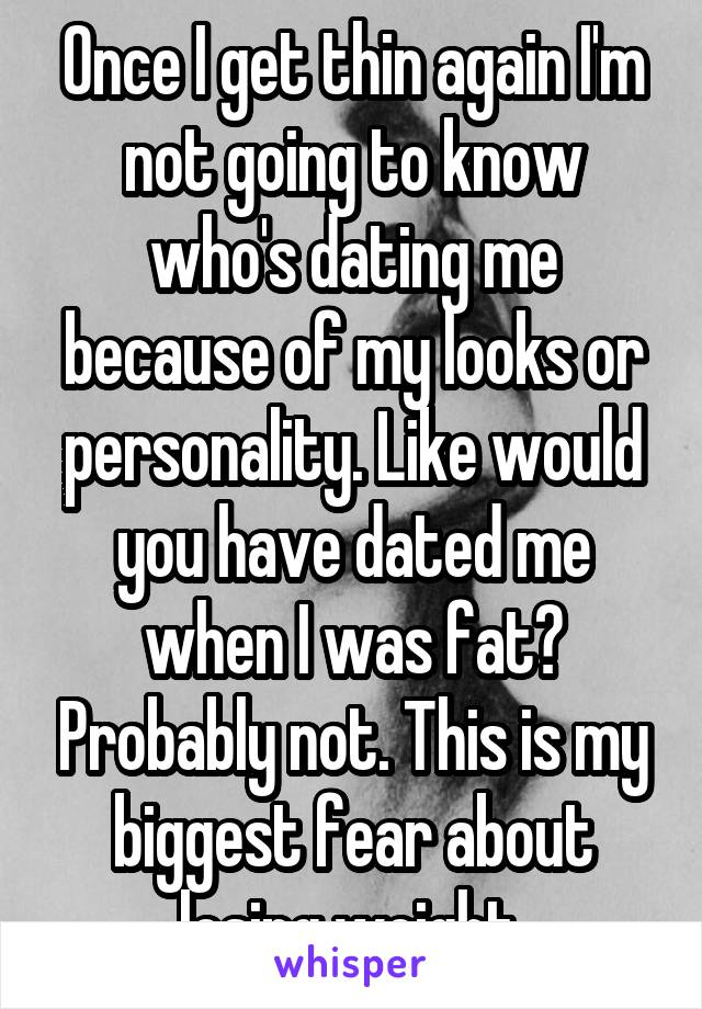 Once I get thin again I'm not going to know who's dating me because of my looks or personality. Like would you have dated me when I was fat? Probably not. This is my biggest fear about losing weight.