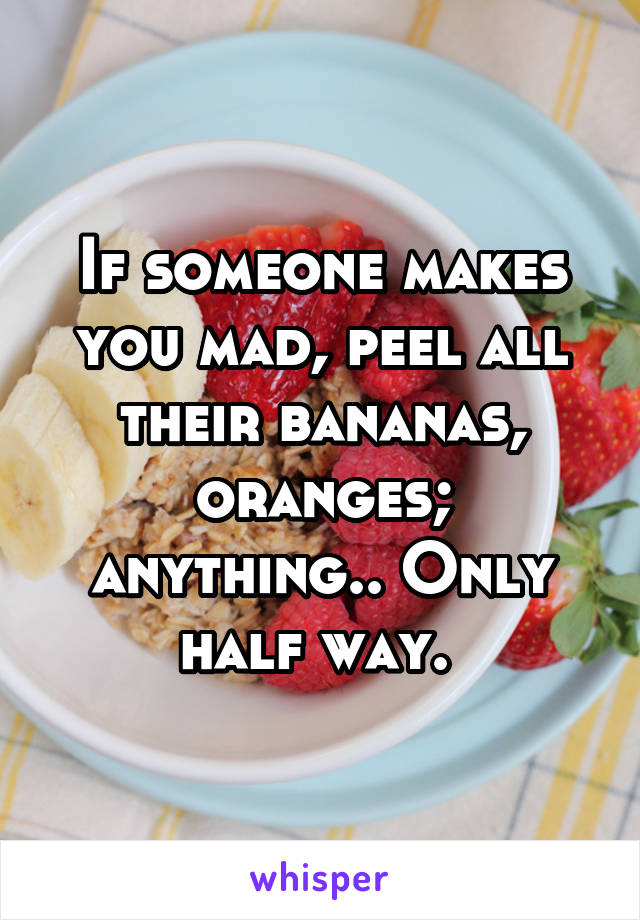 If someone makes you mad, peel all their bananas, oranges; anything.. Only half way.