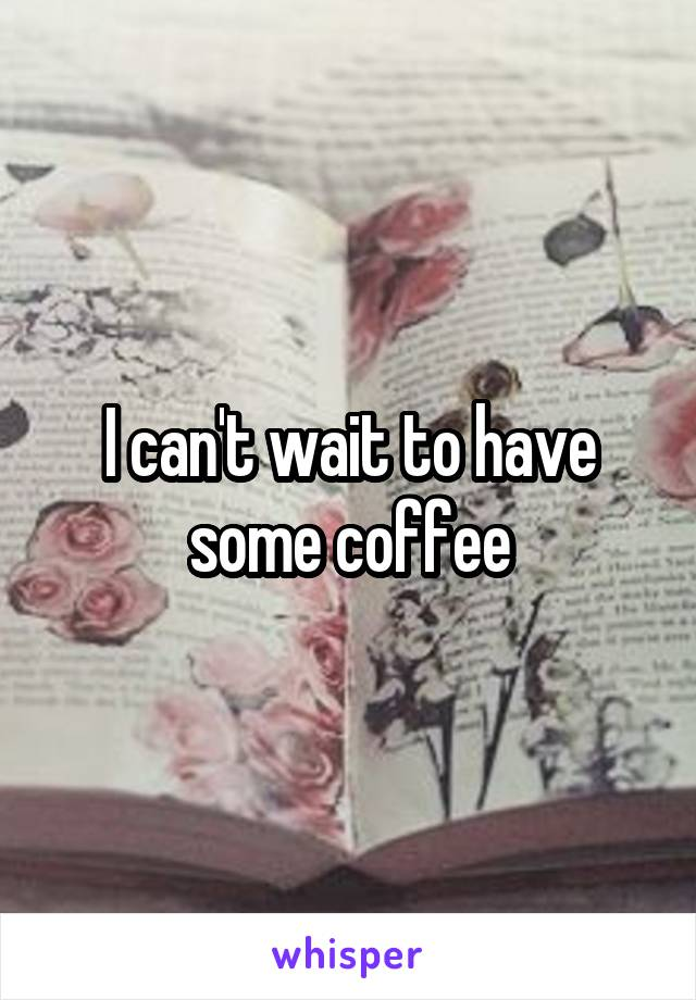 I can't wait to have some coffee
