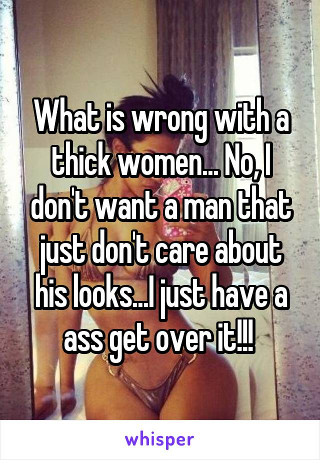 What is wrong with a thick women... No, I don't want a man that just don't care about his looks...I just have a ass get over it!!!