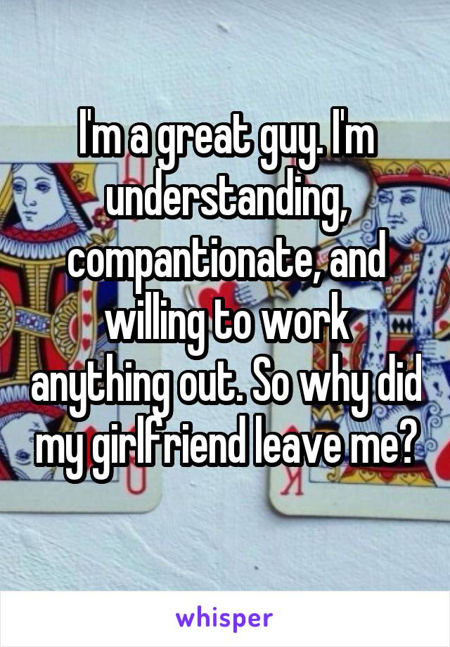 I'm a great guy. I'm understanding, compantionate, and willing to work anything out. So why did my girlfriend leave me?