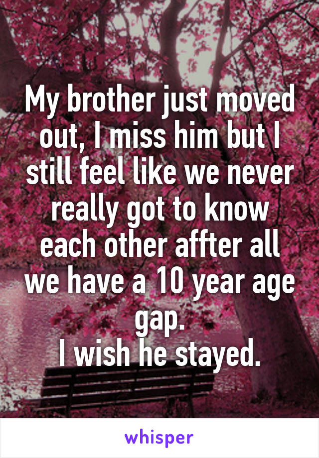 My brother just moved out, I miss him but I still feel like we never really got to know each other affter all we have a 10 year age gap. I wish he stayed.