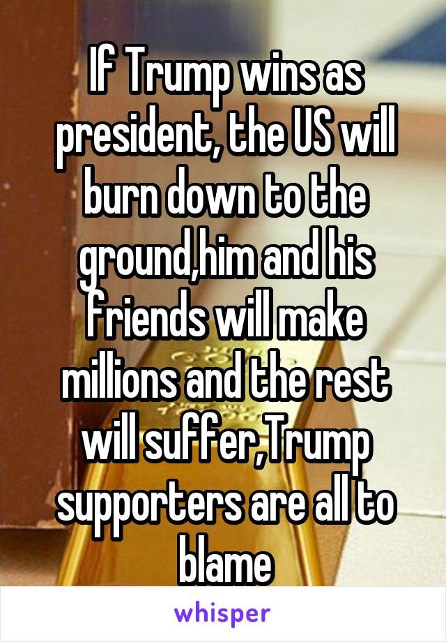 If Trump wins as president, the US will burn down to the ground,him and his friends will make millions and the rest will suffer,Trump supporters are all to blame