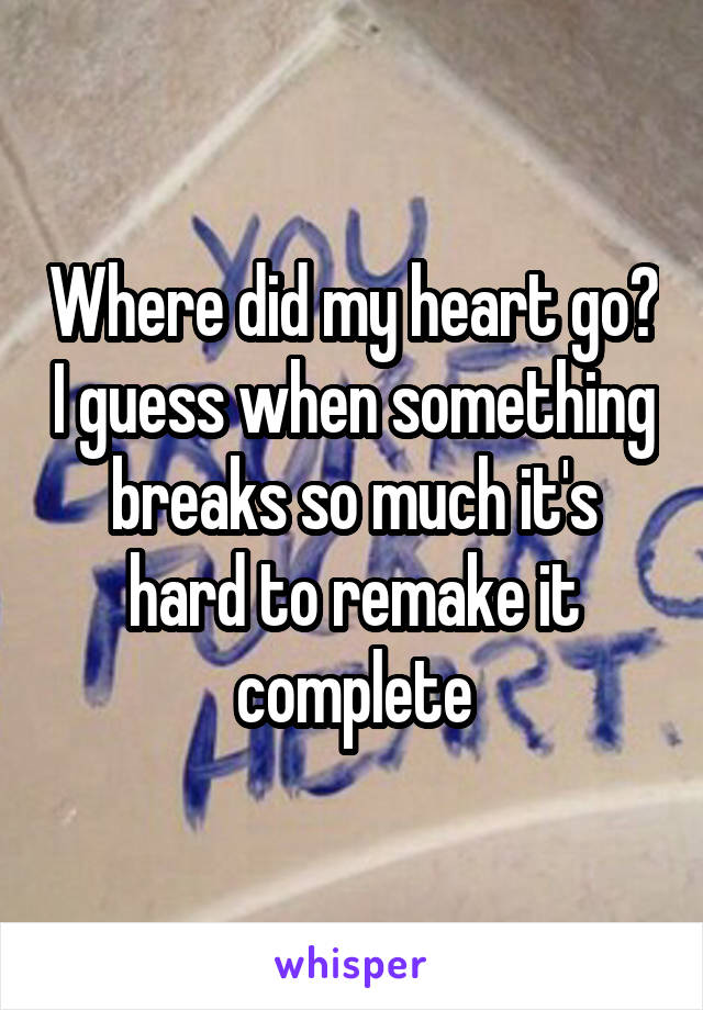 Where did my heart go? I guess when something breaks so much it's hard to remake it complete