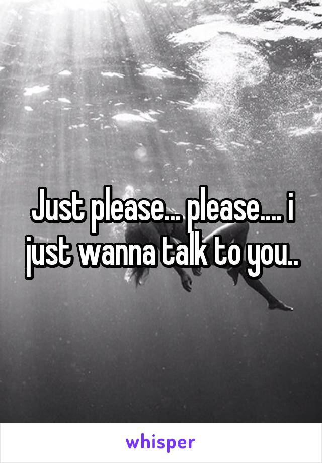 Just please... please.... i just wanna talk to you..