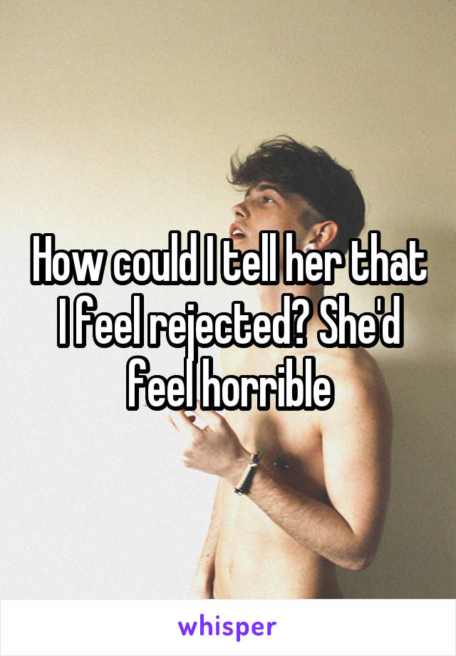How could I tell her that I feel rejected? She'd feel horrible
