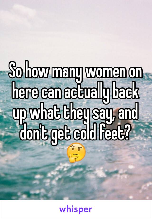 So how many women on here can actually back up what they say, and don't get cold feet?   🤔