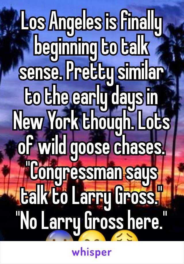 "Los Angeles is finally beginning to talk sense. Pretty similar to the early days in New York though. Lots of wild goose chases. ""Congressman says talk to Larry Gross."" ""No Larry Gross here."" 😨😂😩"