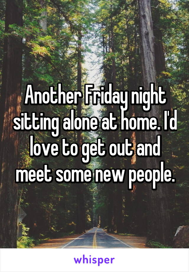 Another Friday night sitting alone at home. I'd love to get out and meet some new people.