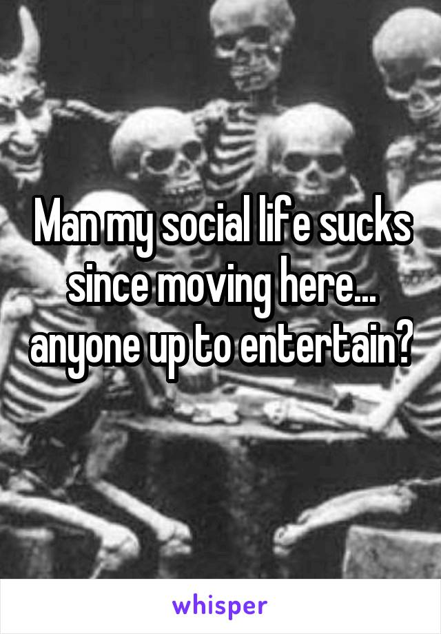 Man my social life sucks since moving here... anyone up to entertain?