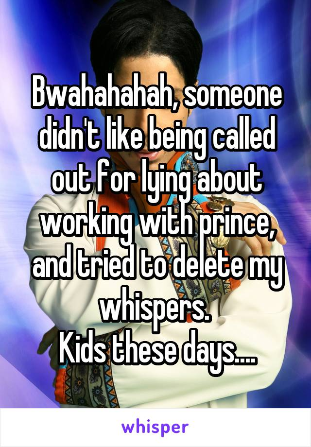 Bwahahahah, someone didn't like being called out for lying about working with prince, and tried to delete my whispers.  Kids these days....