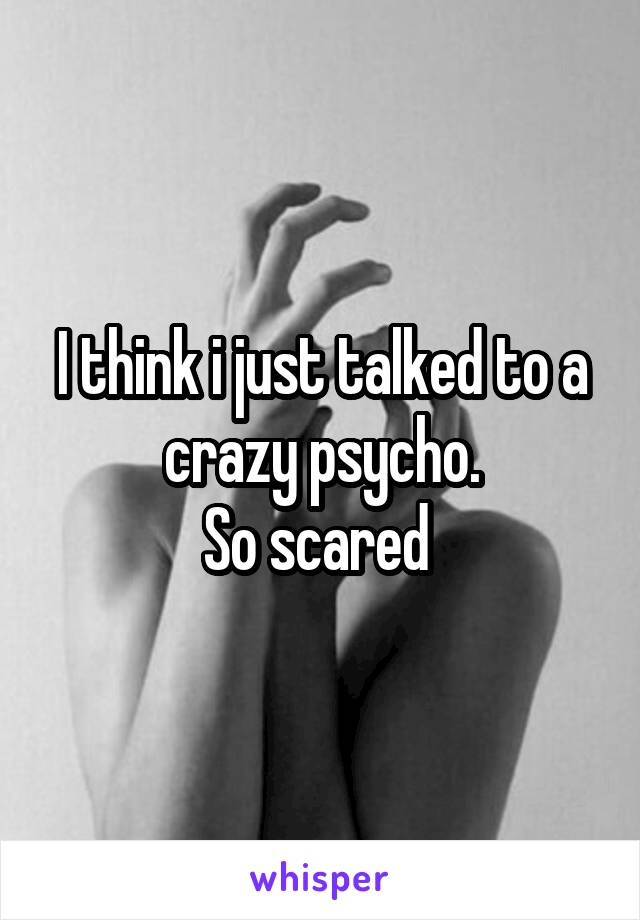 I think i just talked to a crazy psycho. So scared