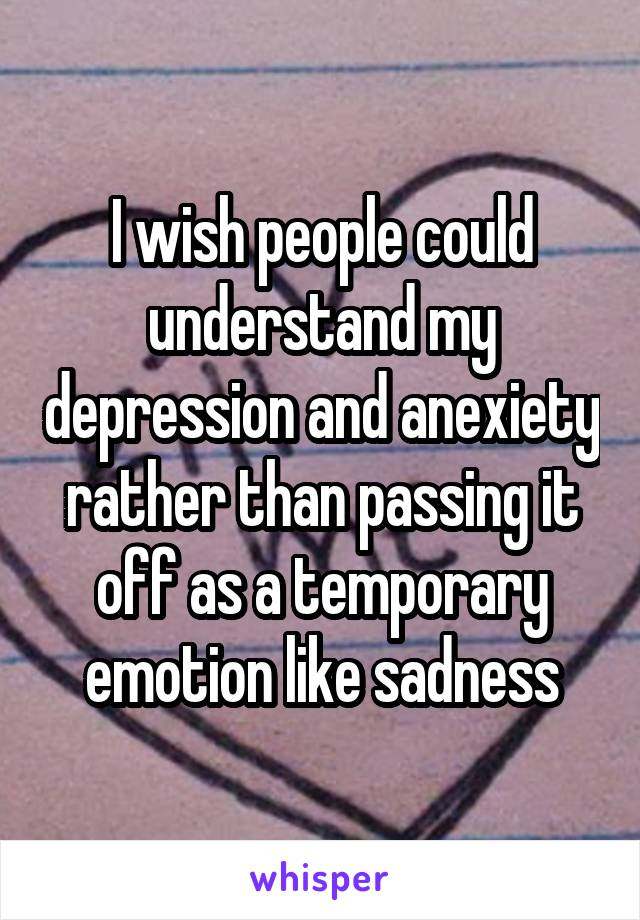 I wish people could understand my depression and anexiety rather than passing it off as a temporary emotion like sadness