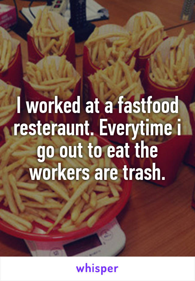 I worked at a fastfood resteraunt. Everytime i go out to eat the workers are trash.