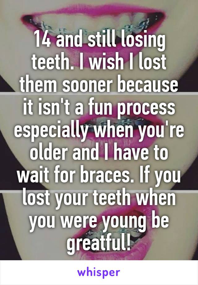 14 and still losing teeth. I wish I lost them sooner because it isn't a fun process especially when you're older and I have to wait for braces. If you lost your teeth when you were young be greatful!