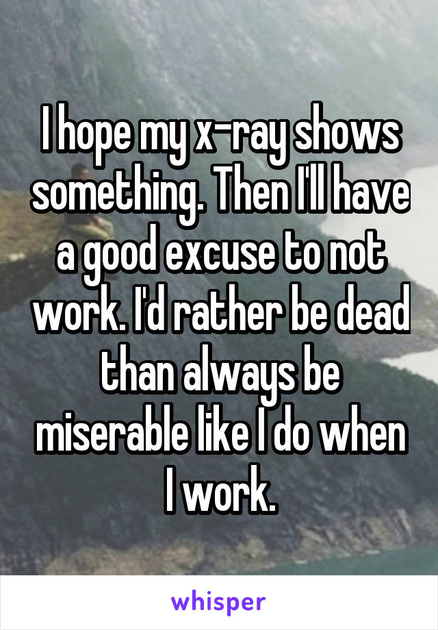 I hope my x-ray shows something. Then I'll have a good excuse to not work. I'd rather be dead than always be miserable like I do when I work.