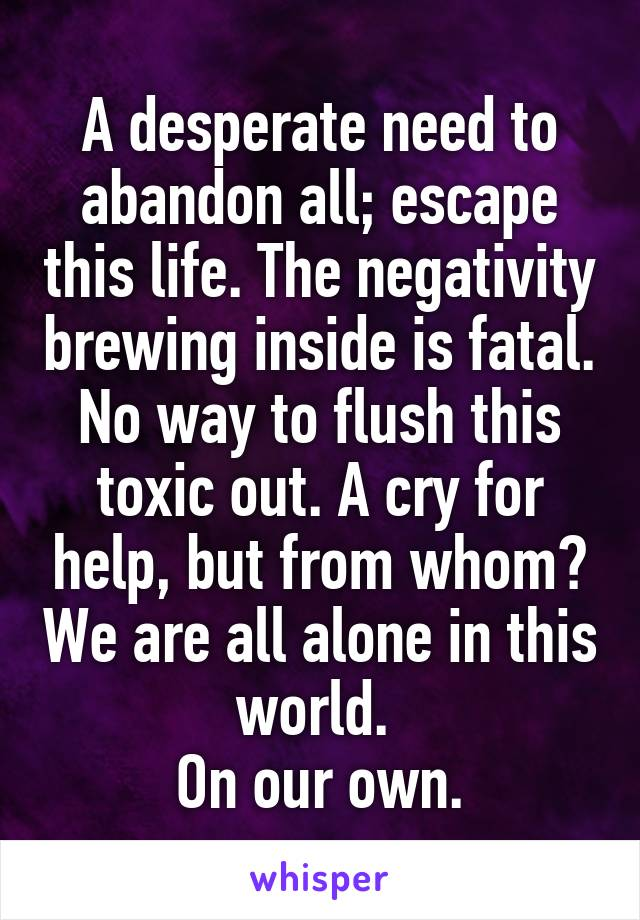 A desperate need to abandon all; escape this life. The negativity brewing inside is fatal. No way to flush this toxic out. A cry for help, but from whom? We are all alone in this world.  On our own.