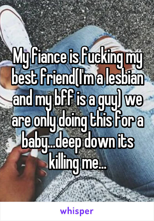 My fiance is fucking my best friend(I'm a lesbian and my bff is a guy) we are only doing this for a baby...deep down its killing me...