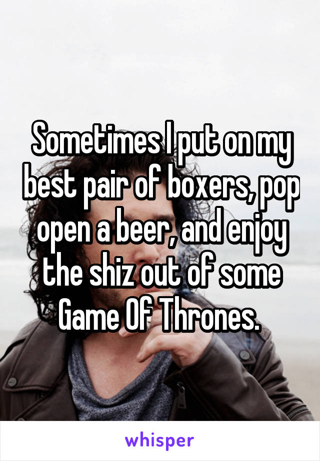 Sometimes I put on my best pair of boxers, pop open a beer, and enjoy the shiz out of some Game Of Thrones.