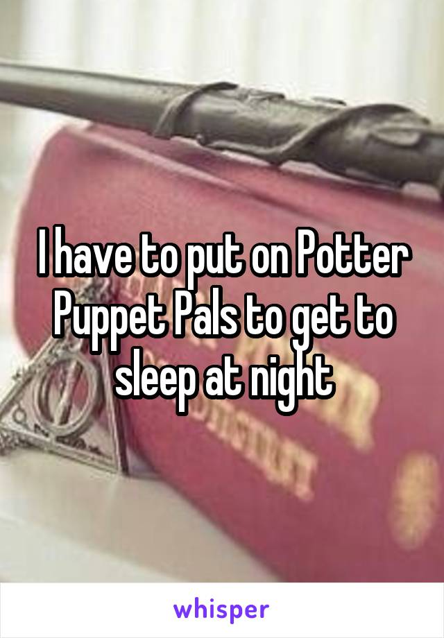I have to put on Potter Puppet Pals to get to sleep at night