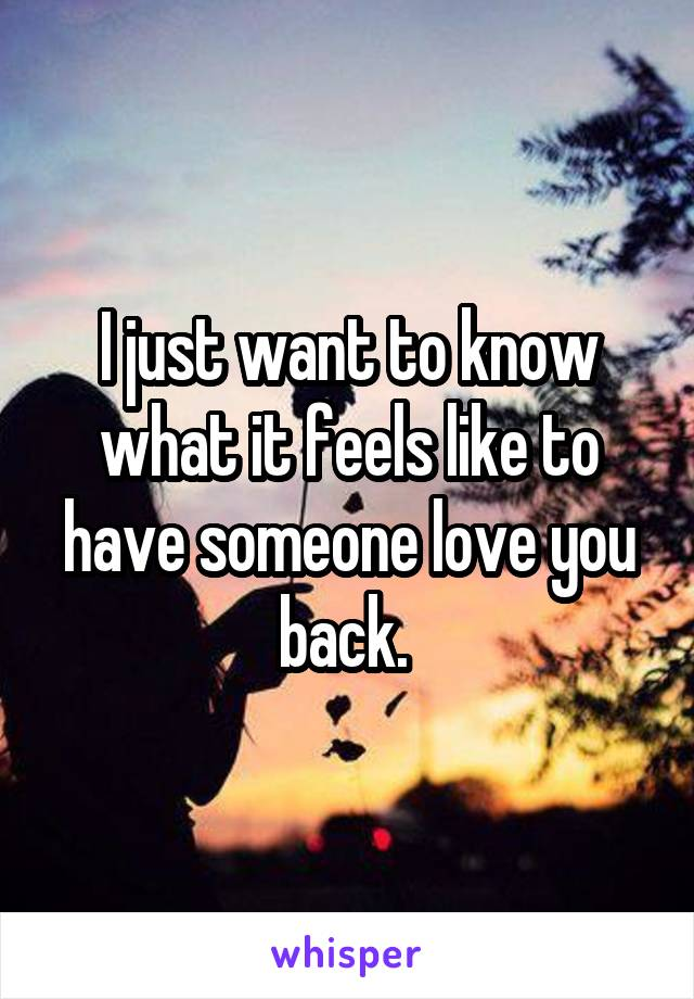 I just want to know what it feels like to have someone love you back.