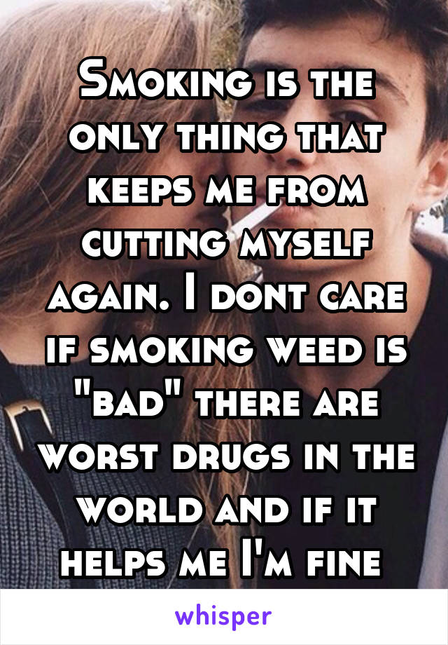"""Smoking is the only thing that keeps me from cutting myself again. I dont care if smoking weed is """"bad"""" there are worst drugs in the world and if it helps me I'm fine"""