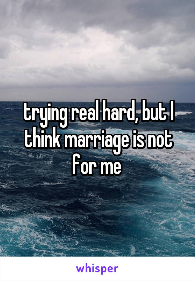 trying real hard, but I think marriage is not for me