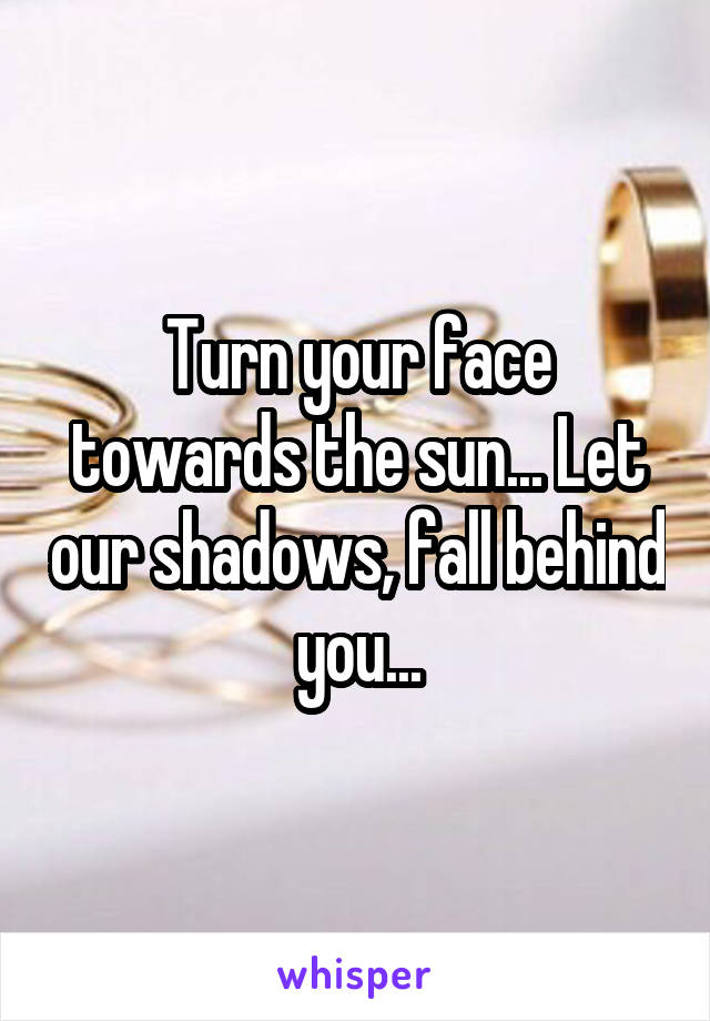 Turn your face towards the sun... Let our shadows, fall behind you...