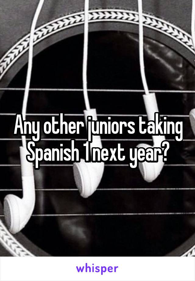 Any other juniors taking Spanish 1 next year?
